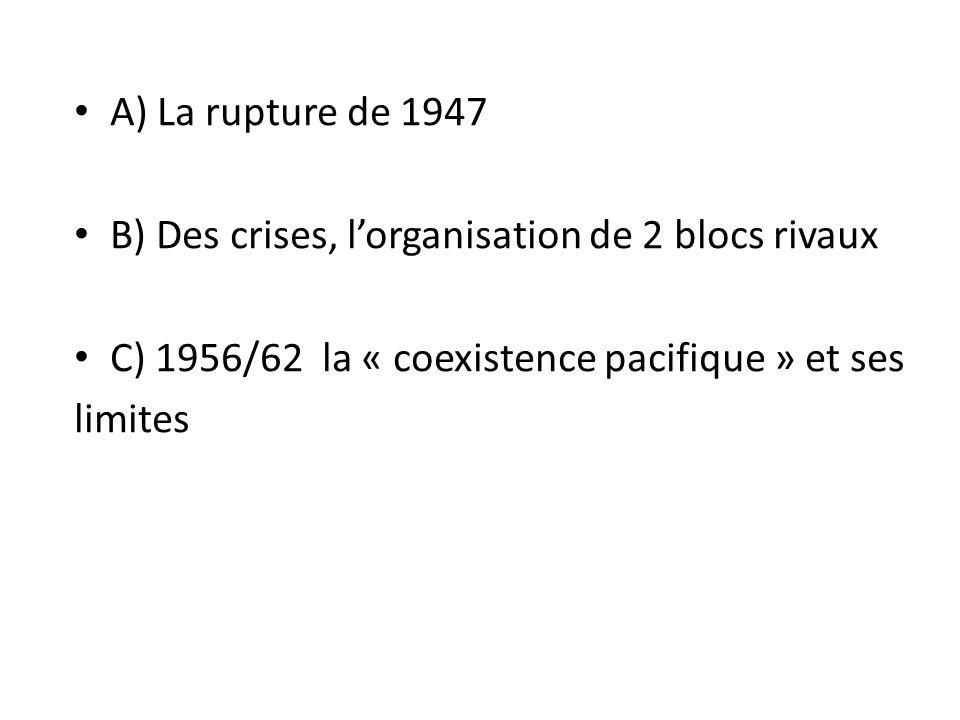 A) La rupture de 1947 B) Des crises, lorganisation de 2 blocs rivaux C) 1956/62 la « coexistence pacifique » et ses limites