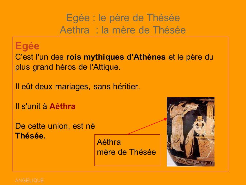 Egée : le père de Thésée Aethra : la mère de Thésée Egée C'est l'un des rois mythiques d'Athènes et le père du plus grand héros de l'Attique. Il eût d