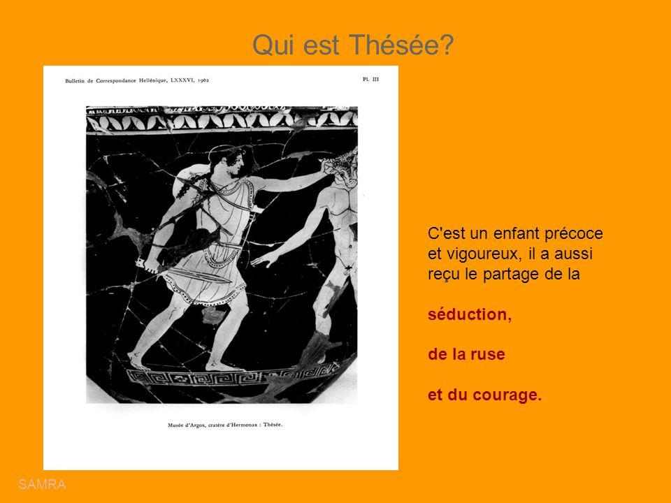 Qui est Thésée? C'est un enfant précoce et vigoureux, il a aussi reçu le partage de la séduction, de la ruse et du courage. SAMRA