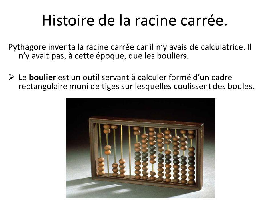 Histoire de la racine carrée. Pythagore inventa la racine carrée car il ny avais de calculatrice. Il ny avait pas, à cette époque, que les bouliers. L