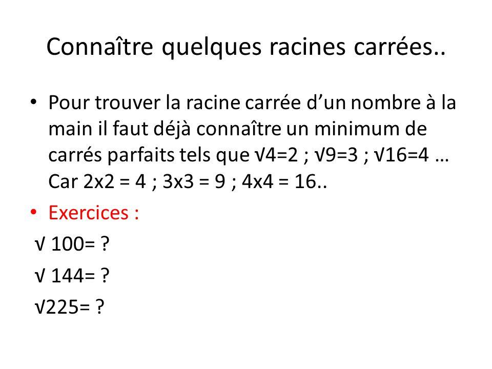 Connaître quelques racines carrées.. Pour trouver la racine carrée dun nombre à la main il faut déjà connaître un minimum de carrés parfaits tels que