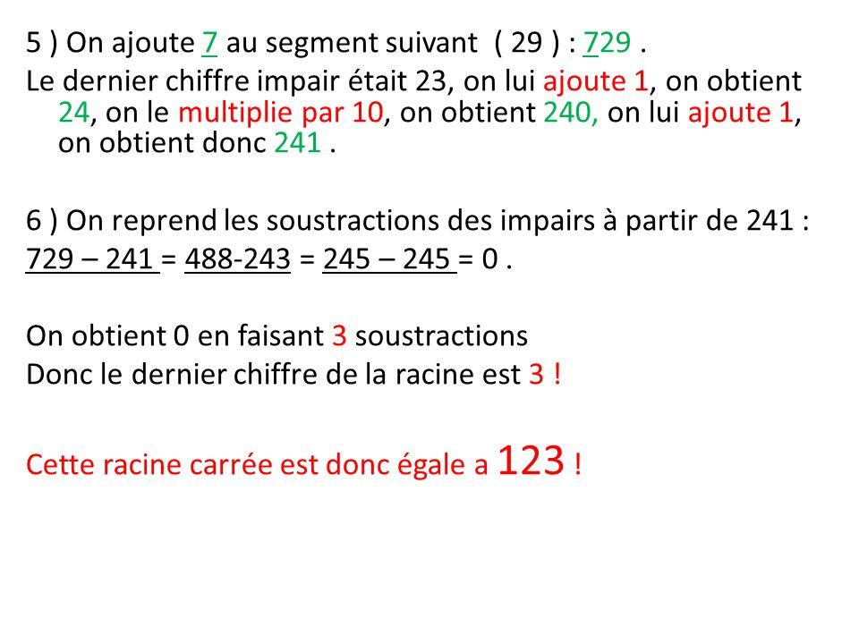 5 ) On ajoute 7 au segment suivant ( 29 ) : 729. Le dernier chiffre impair était 23, on lui ajoute 1, on obtient 24, on le multiplie par 10, on obtien