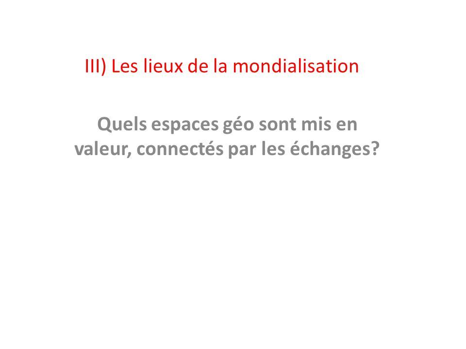 III) Les lieux de la mondialisation Quels espaces géo sont mis en valeur, connectés par les échanges?