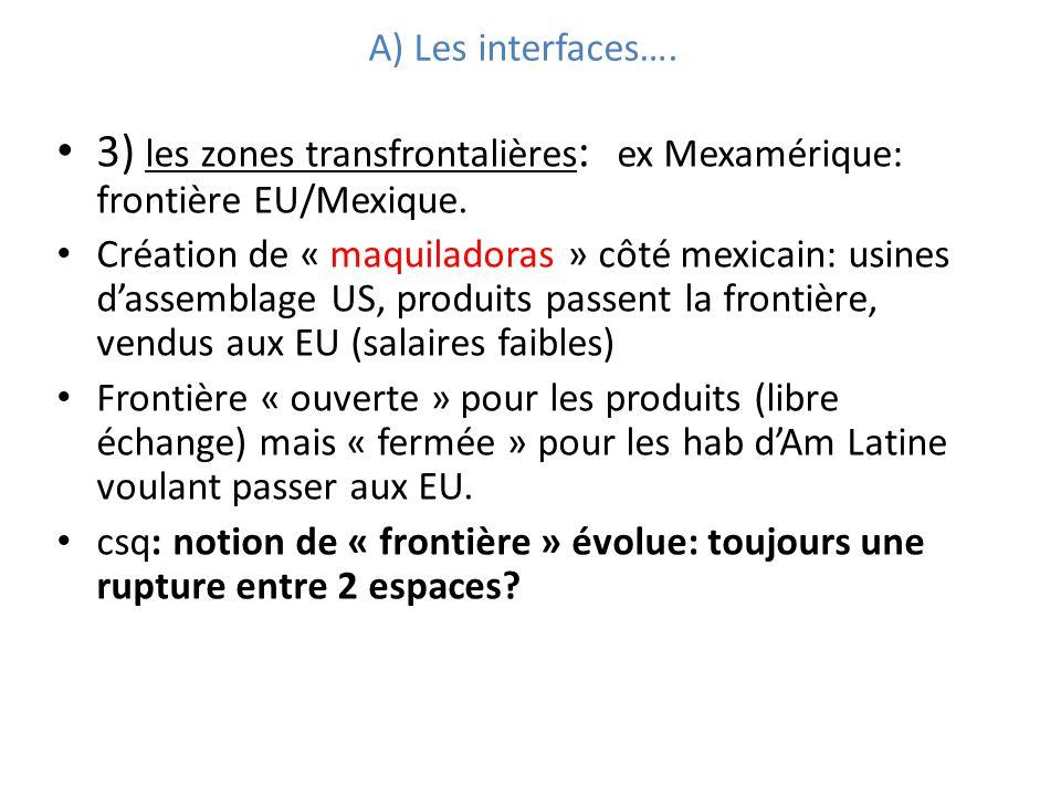 A) Les interfaces…. 3) les zones transfrontalières : ex Mexamérique: frontière EU/Mexique. Création de « maquiladoras » côté mexicain: usines dassembl