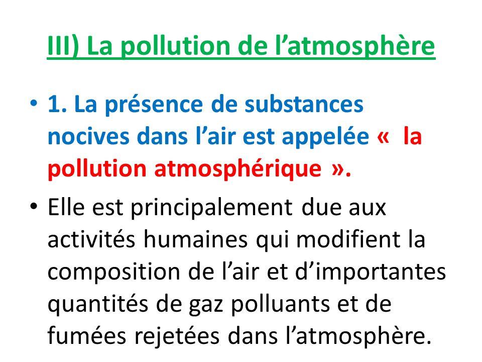 III) La pollution de latmosphère 1. La présence de substances nocives dans lair est appelée « la pollution atmosphérique ». Elle est principalement du