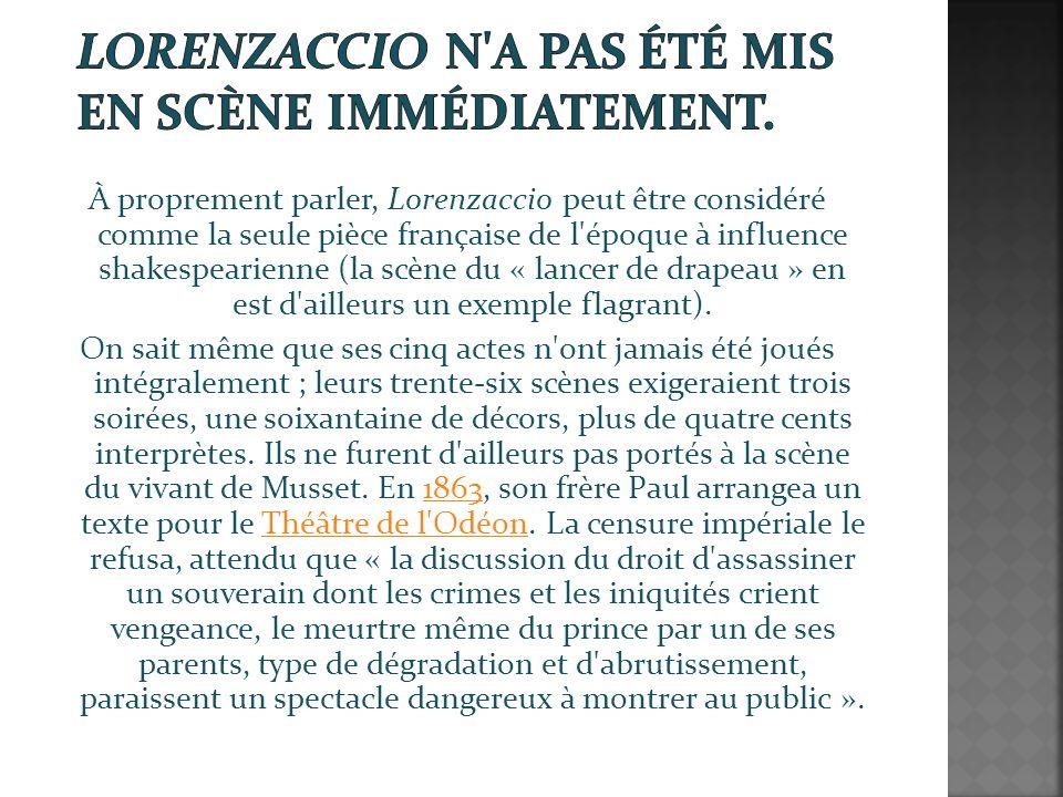 À proprement parler, Lorenzaccio peut être considéré comme la seule pièce française de l époque à influence shakespearienne (la scène du « lancer de drapeau » en est d ailleurs un exemple flagrant).