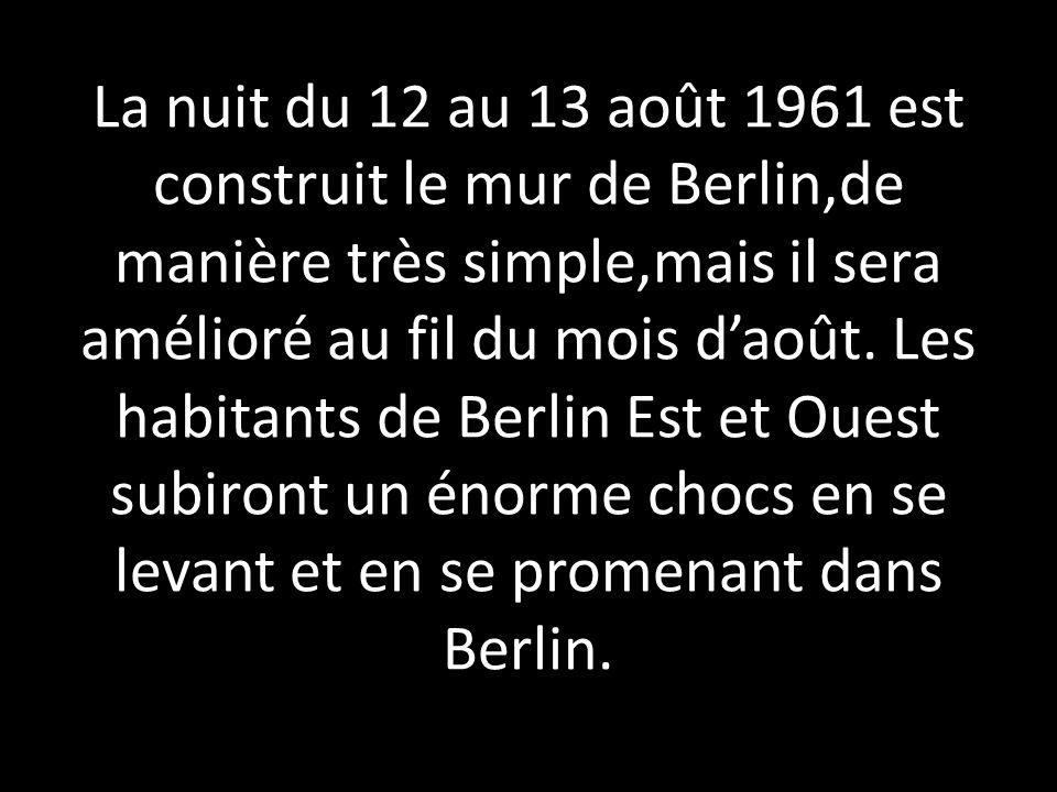 La nuit du 12 au 13 août 1961 est construit le mur de Berlin,de manière très simple,mais il sera amélioré au fil du mois daoût. Les habitants de Berli