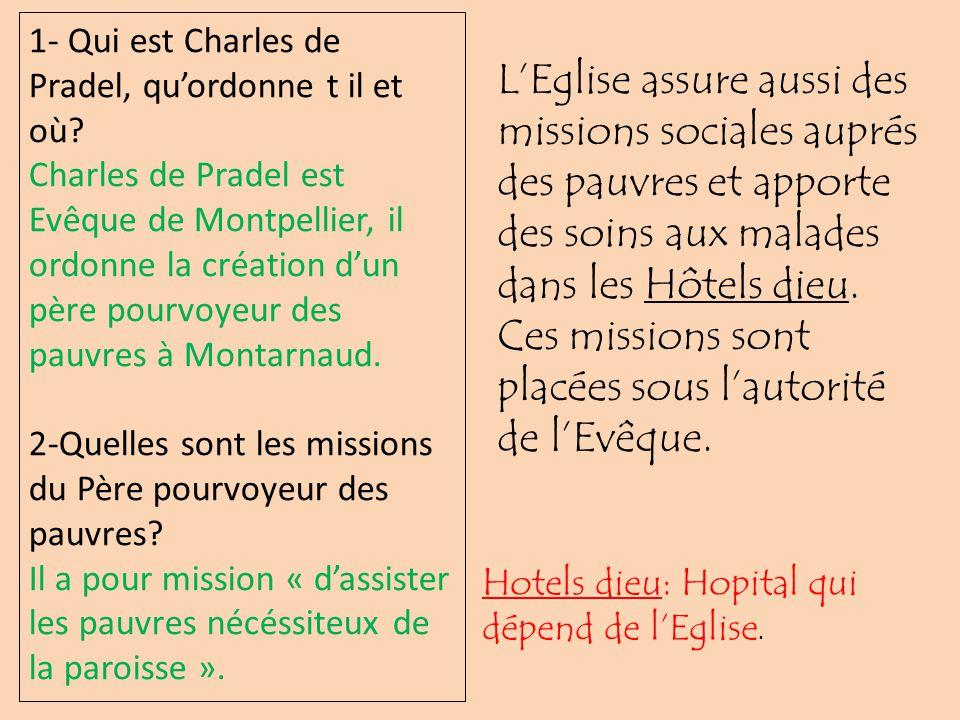 1- Qui est Charles de Pradel, quordonne t il et où? Charles de Pradel est Evêque de Montpellier, il ordonne la création dun père pourvoyeur des pauvre
