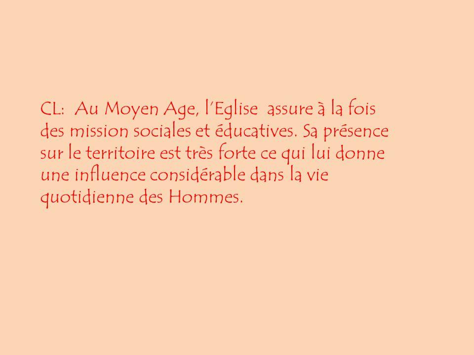 CL: Au Moyen Age, lEglise assure à la fois des mission sociales et éducatives. Sa présence sur le territoire est très forte ce qui lui donne une influ