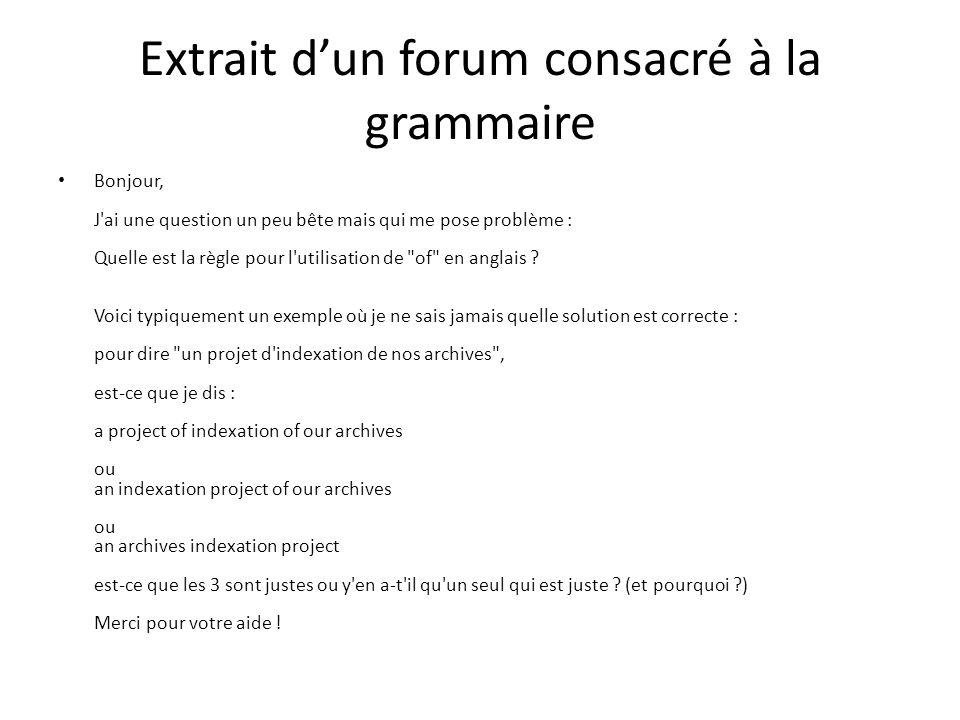 Extrait dun forum consacré à la grammaire Bonjour, J ai une question un peu bête mais qui me pose problème : Quelle est la règle pour l utilisation de of en anglais .