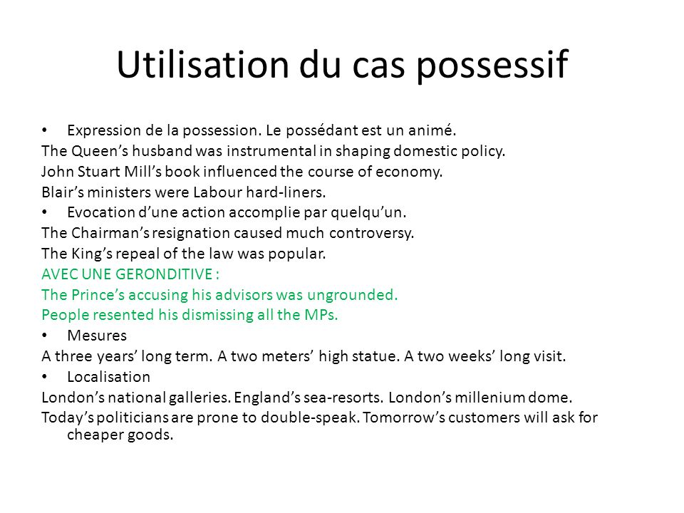 Utilisation du cas possessif Expression de la possession. Le possédant est un animé. The Queens husband was instrumental in shaping domestic policy. J