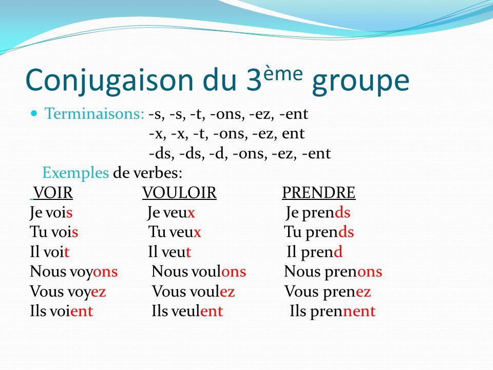 Conjugaison du 3 ème groupe Terminaisons: -s, -s, -t, -ons, -ez, -ent -x, -x, -t, -ons, -ez, ent -ds, -ds, -d, -ons, -ez, -ent Exemples de verbes: VOIR VOULOIR PRENDRE Je vois Je veux Je prends Tu vois Tu veux Tu prends Il voit Il veut Il prend Nous voyons Nous voulons Nous prenons Vous voyez Vous voulez Vous prenez Ils voient Ils veulent Ils prennent
