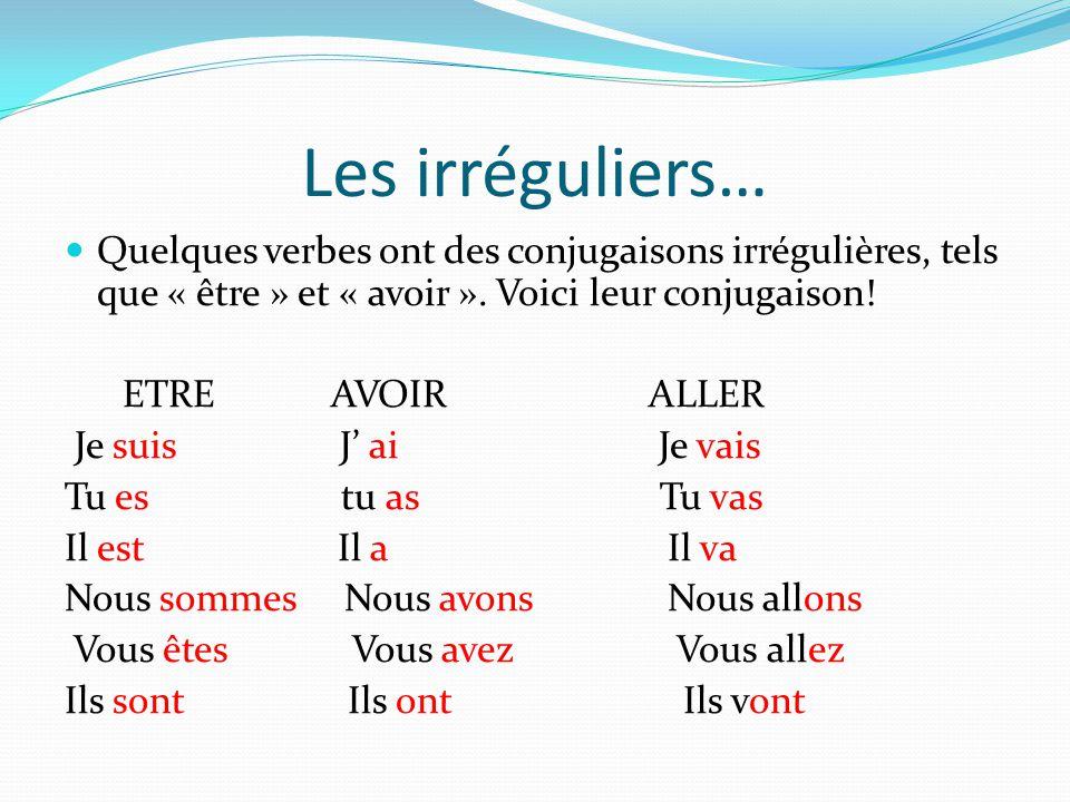 Les irréguliers… Quelques verbes ont des conjugaisons irrégulières, tels que « être » et « avoir ». Voici leur conjugaison! ETRE AVOIR ALLER Je suis J