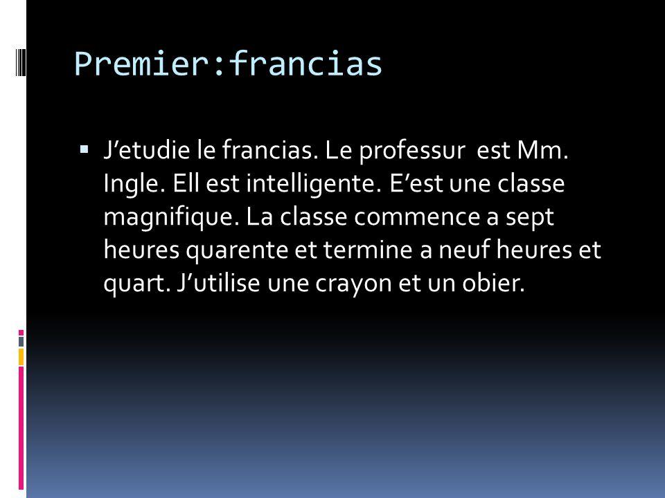 Premier:francias Jetudie le francias. Le professur est Mm. Ingle. Ell est intelligente. Eest une classe magnifique. La classe commence a sept heures q
