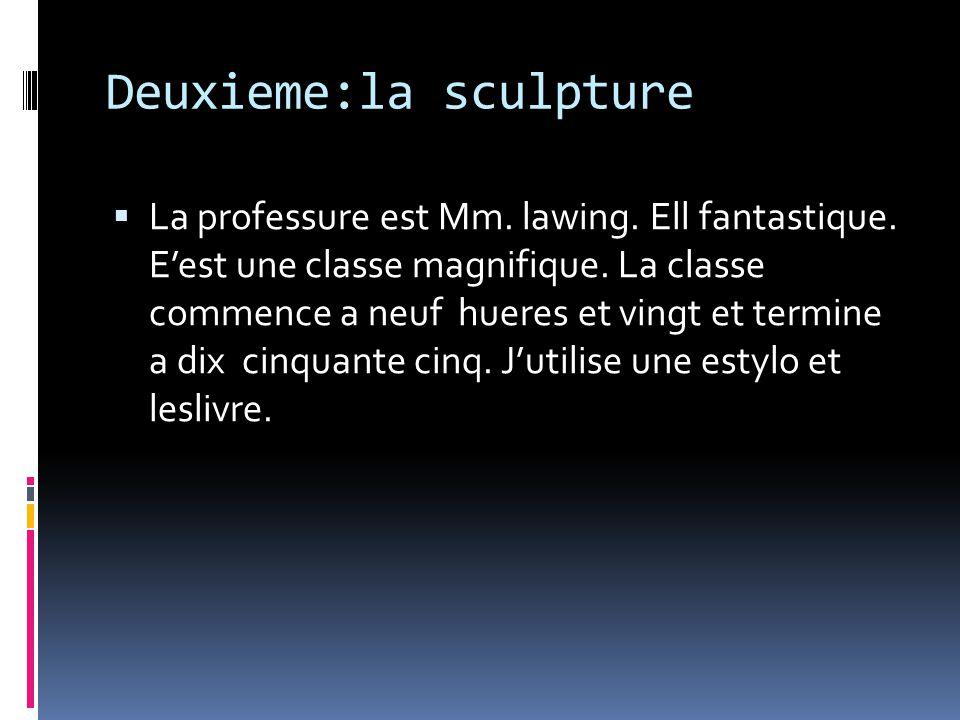 Deuxieme:la sculpture La professure est Mm. lawing. Ell fantastique. Eest une classe magnifique. La classe commence a neuf hueres et vingt et termine