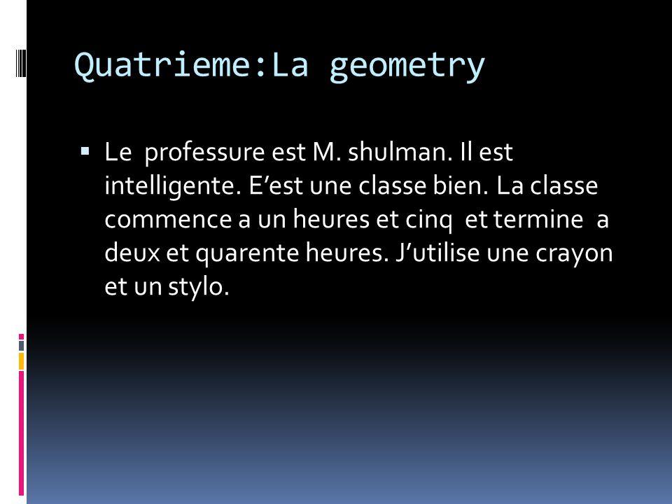 Quatrieme:La geometry Le professure est M. shulman. Il est intelligente. Eest une classe bien. La classe commence a un heures et cinq et termine a deu