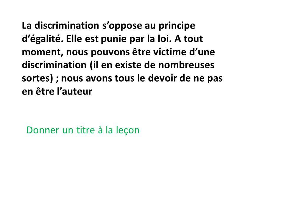 La discrimination soppose au principe dégalité. Elle est punie par la loi. A tout moment, nous pouvons être victime dune discrimination (il en existe