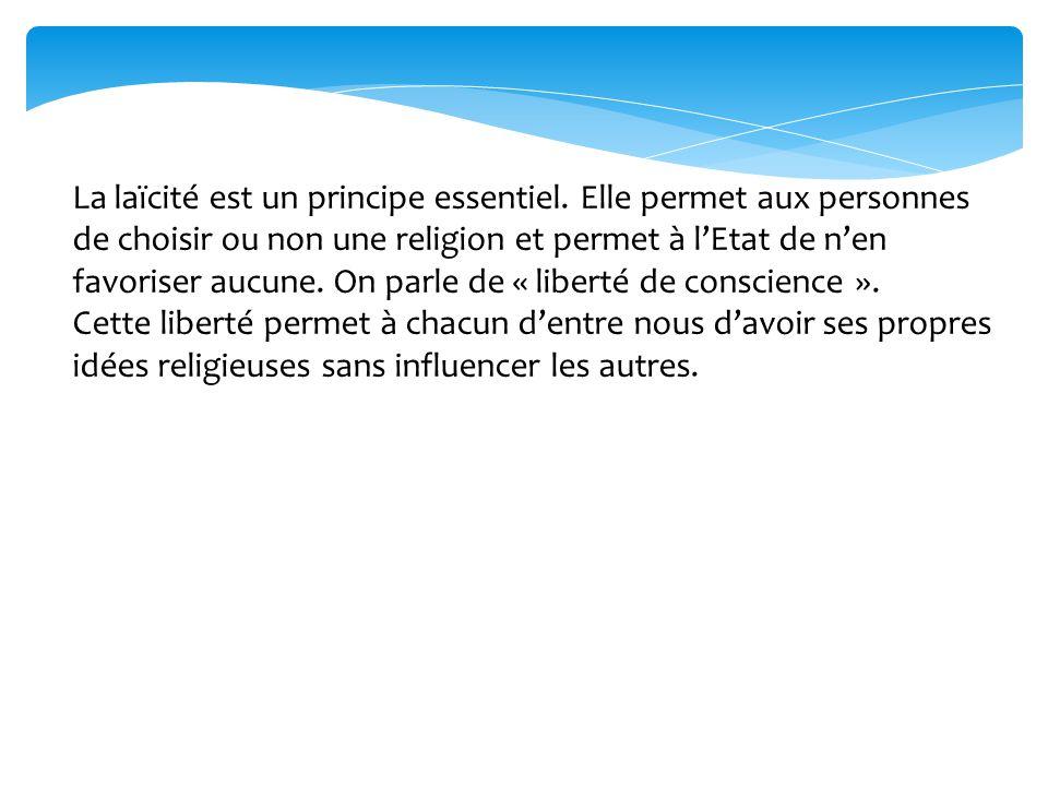 La laïcité est un principe essentiel. Elle permet aux personnes de choisir ou non une religion et permet à lEtat de nen favoriser aucune. On parle de