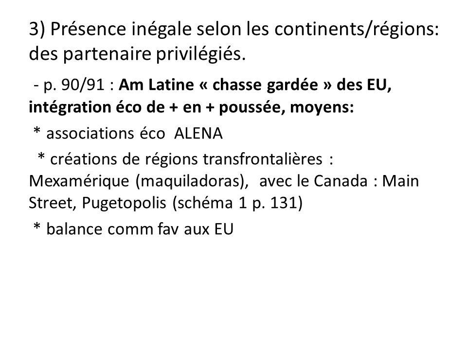 3) Présence inégale selon les continents/régions: des partenaire privilégiés. - p. 90/91 : Am Latine « chasse gardée » des EU, intégration éco de + en