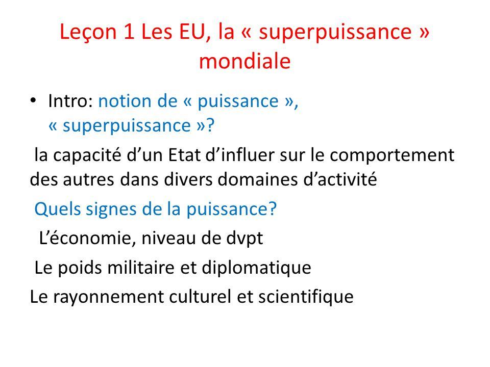 Leçon 1 Les EU, la « superpuissance » mondiale Intro: notion de « puissance », « superpuissance »? la capacité dun Etat dinfluer sur le comportement d