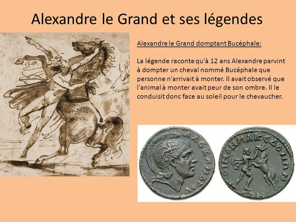 Alexandre le Grand et ses légendes Alexandre le Grand domptant Bucéphale: La légende raconte qu'à 12 ans Alexandre parvint à dompter un cheval nommé B