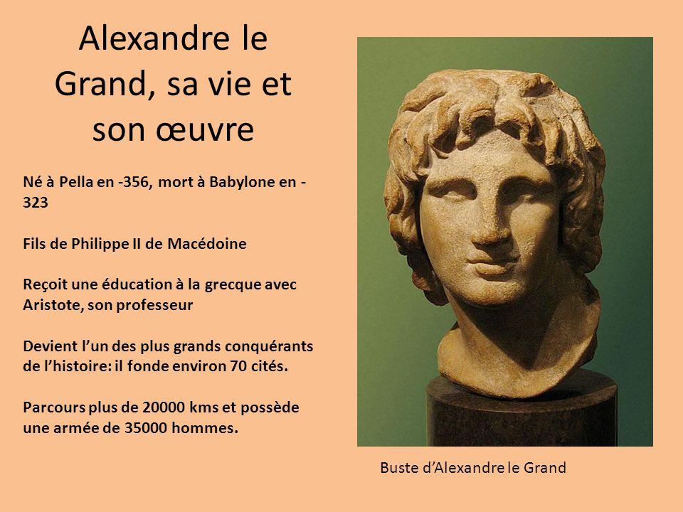 Alexandre le Grand, sa vie et son œuvre Né à Pella en -356, mort à Babylone en - 323 Fils de Philippe II de Macédoine Reçoit une éducation à la grecqu