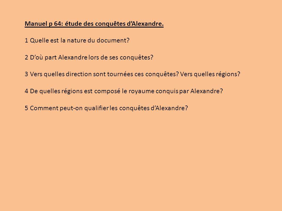 Manuel p 64: étude des conquêtes dAlexandre. 1 Quelle est la nature du document? 2 Doù part Alexandre lors de ses conquêtes? 3 Vers quelles direction