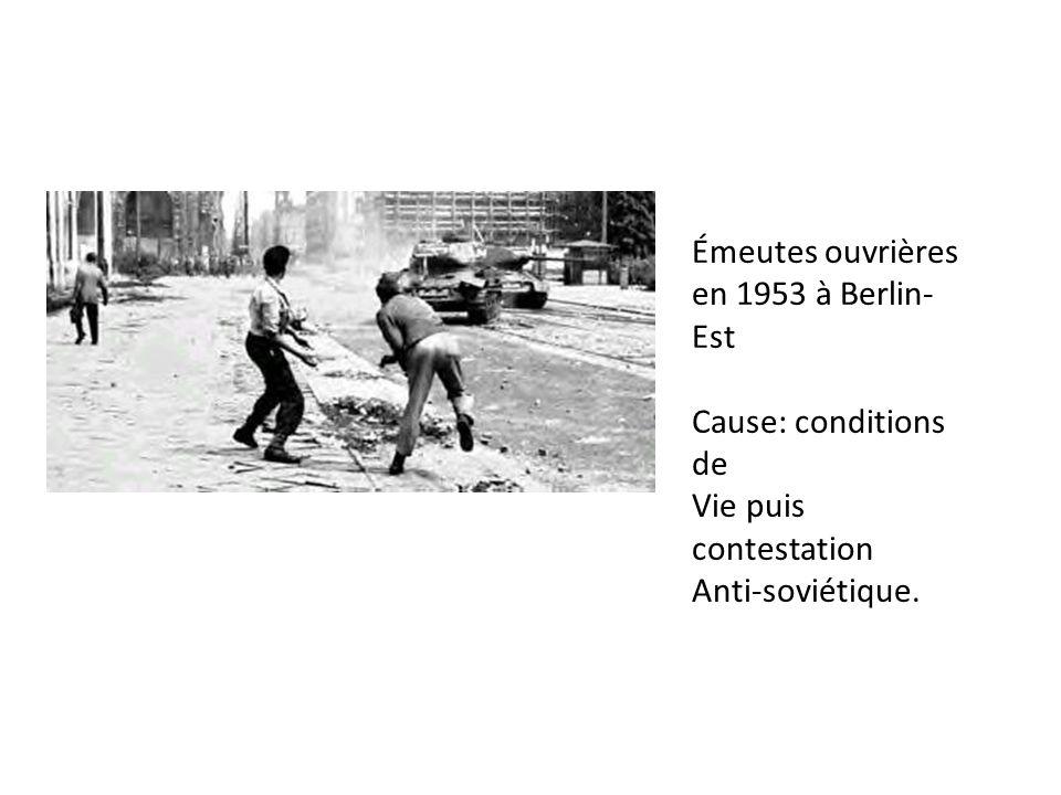 Émeutes ouvrières en 1953 à Berlin- Est Cause: conditions de Vie puis contestation Anti-soviétique.
