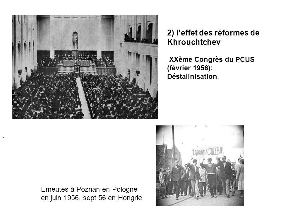 2) leffet des réformes de Khrouchtchev XXème Congrès du PCUS (février 1956): Déstalinisation.. Emeutes à Poznan en Pologne en juin 1956, sept 56 en Ho