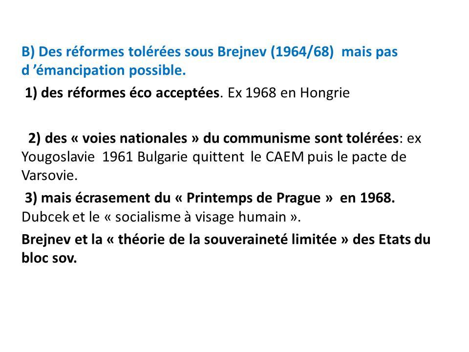 B) Des réformes tolérées sous Brejnev (1964/68) mais pas d émancipation possible. 1) des réformes éco acceptées. Ex 1968 en Hongrie 2) des « voies nat