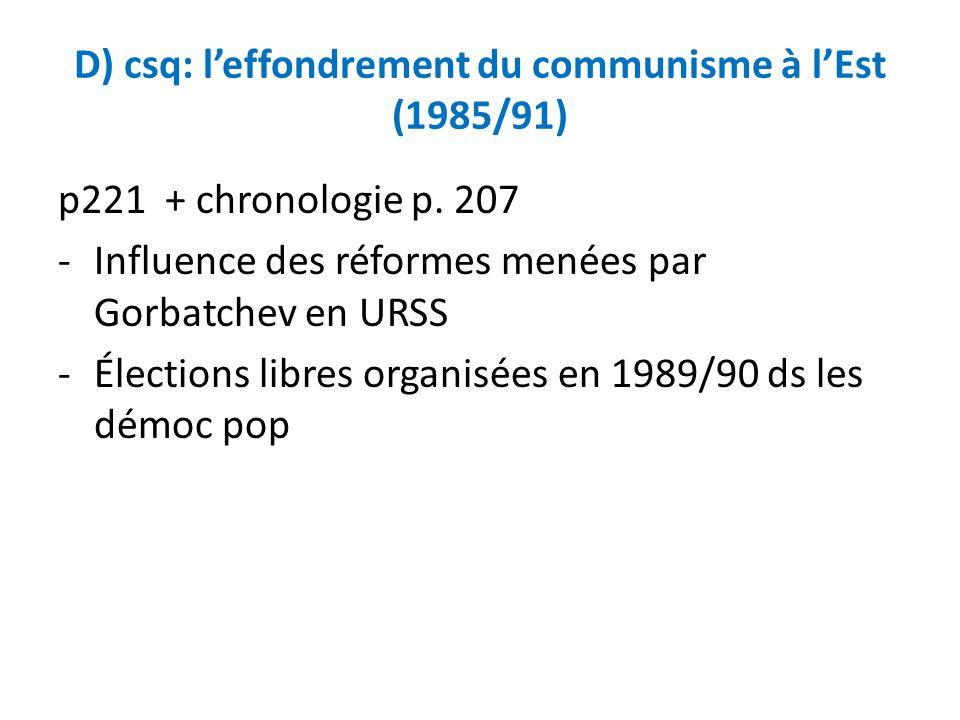 D) csq: leffondrement du communisme à lEst (1985/91) p221 + chronologie p. 207 -Influence des réformes menées par Gorbatchev en URSS -Élections libres