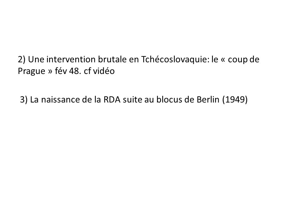 2) Une intervention brutale en Tchécoslovaquie: le « coup de Prague » fév 48. cf vidéo 3) La naissance de la RDA suite au blocus de Berlin (1949)