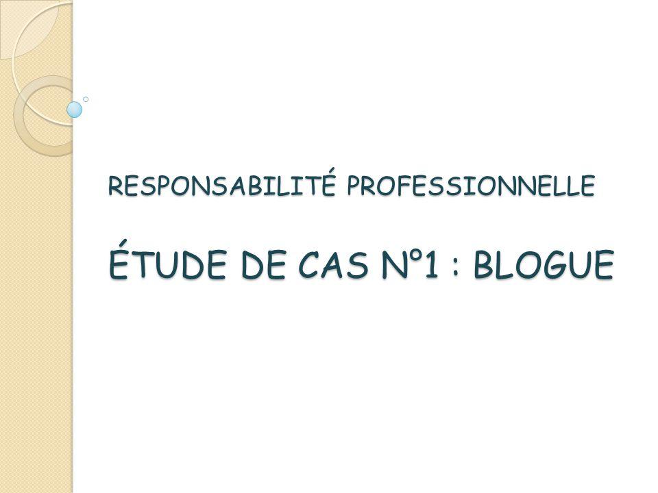 RESPONSABILITÉ PROFESSIONNELLE ÉTUDE DE CAS N°1 : BLOGUE RESPONSABILITÉ PROFESSIONNELLE ÉTUDE DE CAS N°1 : BLOGUE