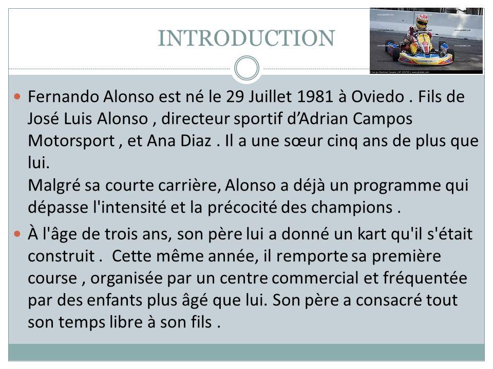 INTRODUCTION Fernando Alonso est né le 29 Juillet 1981 à Oviedo. Fils de José Luis Alonso, directeur sportif dAdrian Campos Motorsport, et Ana Diaz. I