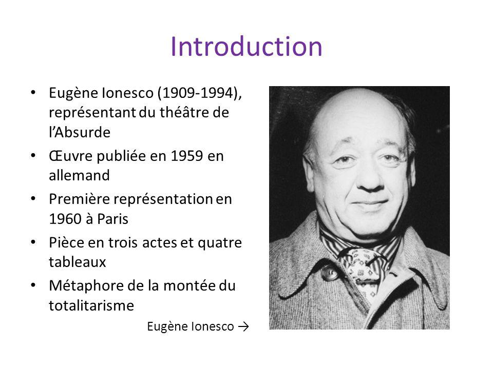 Introduction Eugène Ionesco (1909-1994), représentant du théâtre de lAbsurde Œuvre publiée en 1959 en allemand Première représentation en 1960 à Paris Pièce en trois actes et quatre tableaux Métaphore de la montée du totalitarisme Eugène Ionesco