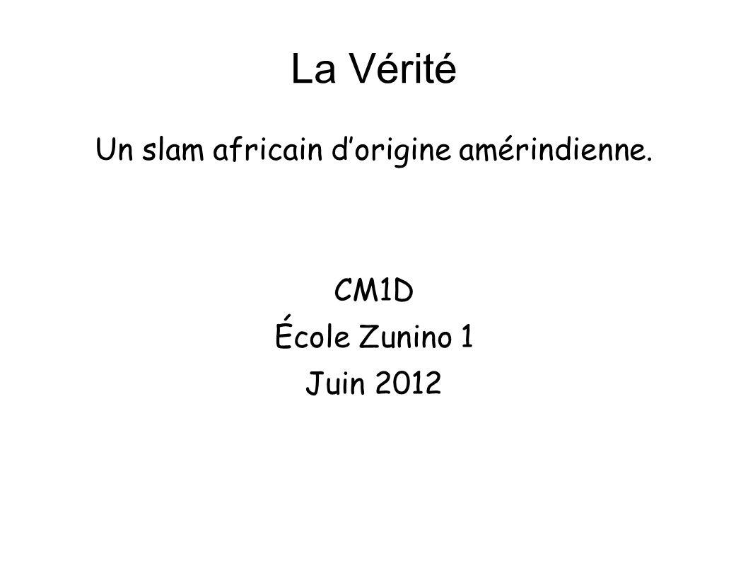 La Vérité Un slam africain dorigine amérindienne. CM1D École Zunino 1 Juin 2012