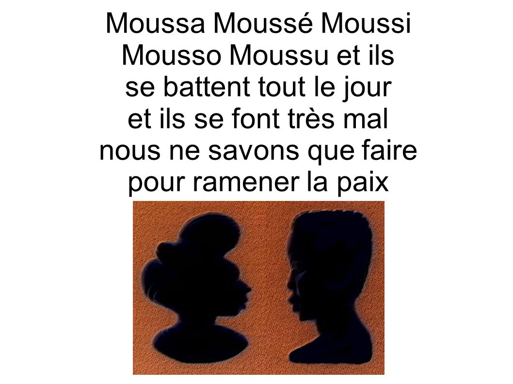 Moussa Moussé Moussi Mousso Moussu et ils se battent tout le jour et ils se font très mal nous ne savons que faire pour ramener la paix