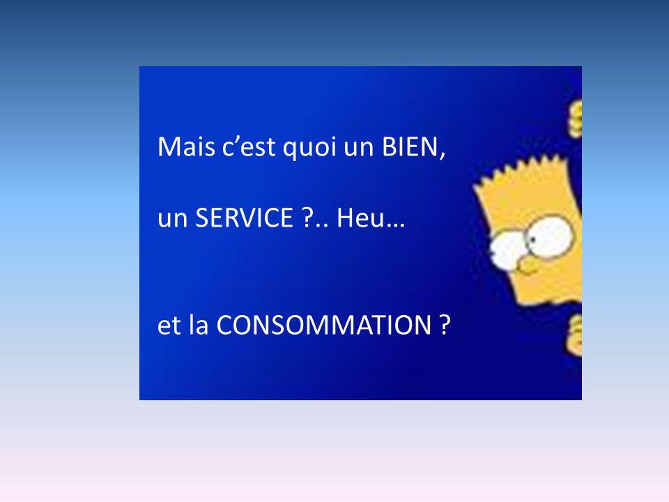 Mais cest quoi un BIEN, un SERVICE ?.. Heu… et la CONSOMMATION ?