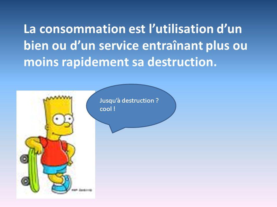La consommation est lutilisation dun bien ou dun service entraînant plus ou moins rapidement sa destruction. Jusquà destruction ? cool !