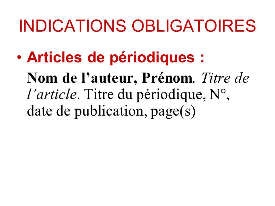 INDICATIONS OBLIGATOIRES Articles de périodiques : Nom de lauteur, Prénom. Titre de larticle. Titre du périodique, N°, date de publication, page(s)