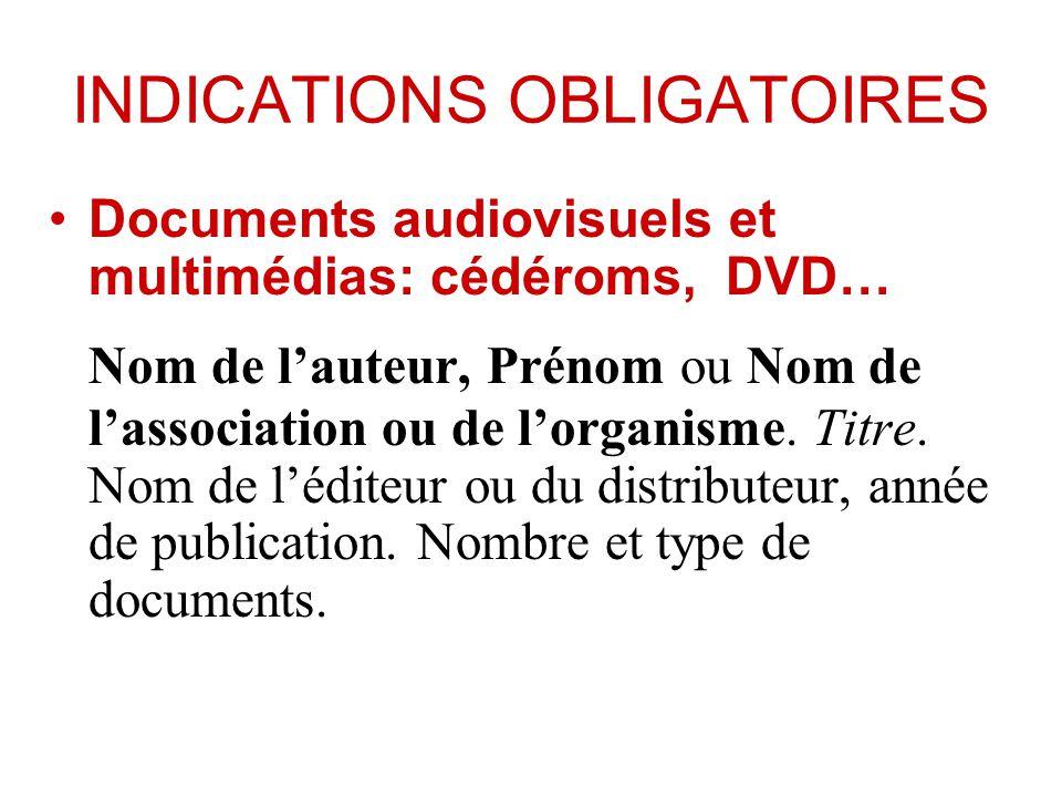 INDICATIONS OBLIGATOIRES Documents audiovisuels et multimédias: cédéroms, DVD… Nom de lauteur, Prénom ou Nom de lassociation ou de lorganisme. Titre.