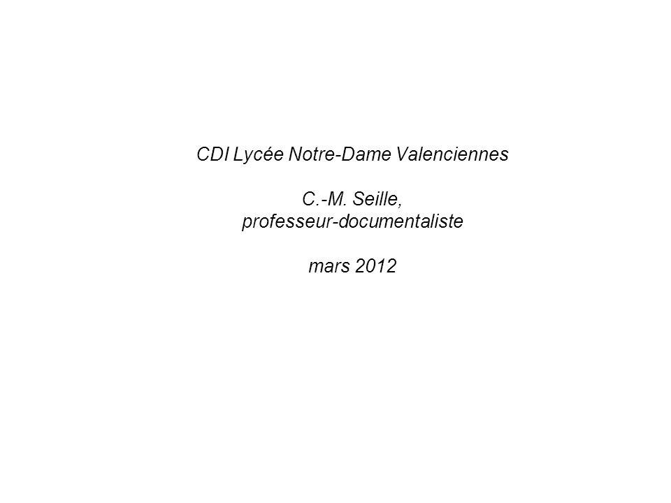 CDI Lycée Notre-Dame Valenciennes C.-M. Seille, professeur-documentaliste mars 2012