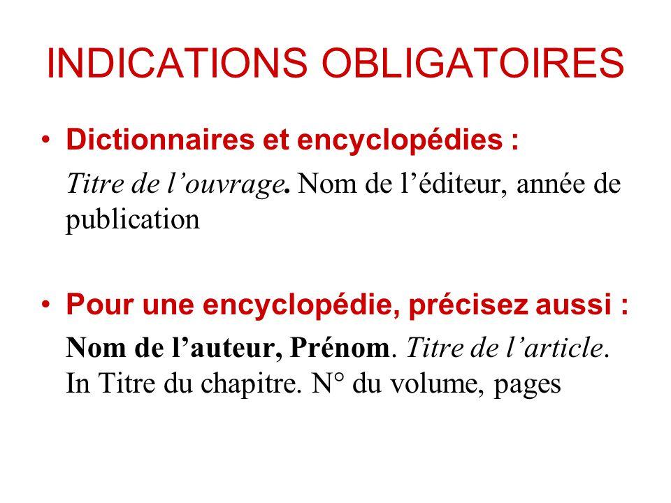 INDICATIONS OBLIGATOIRES Dictionnaires et encyclopédies : Titre de louvrage. Nom de léditeur, année de publication Pour une encyclopédie, précisez aus