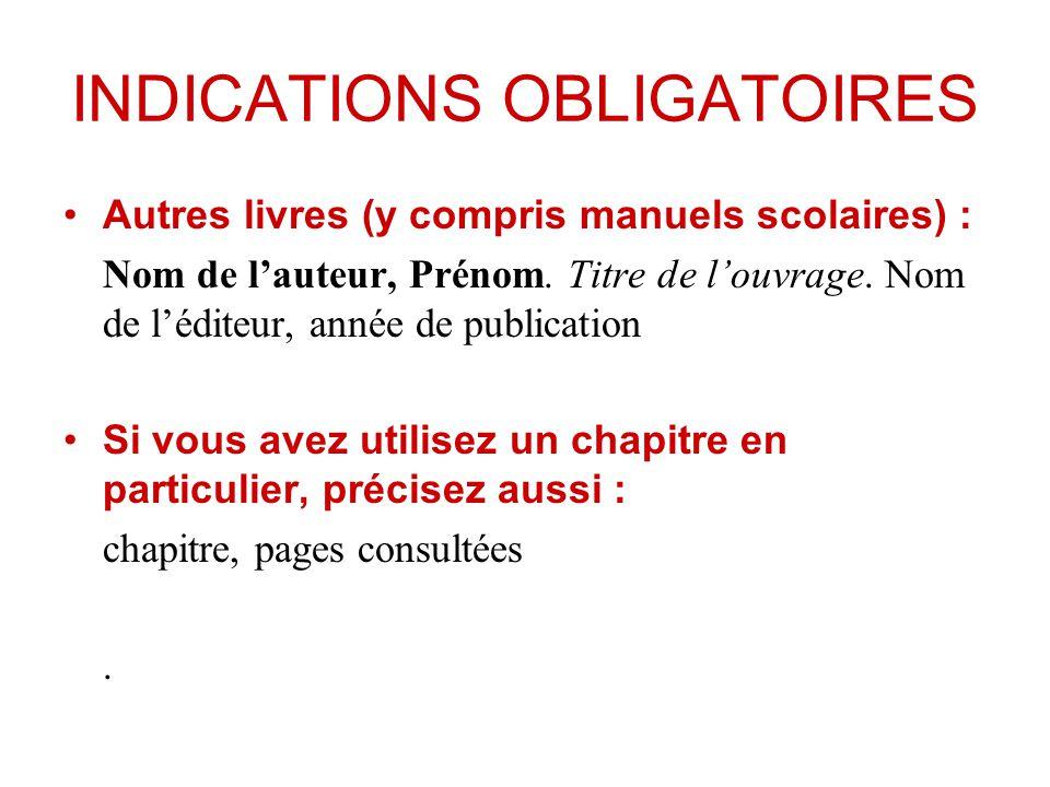 INDICATIONS OBLIGATOIRES Autres livres (y compris manuels scolaires) : Nom de lauteur, Prénom. Titre de louvrage. Nom de léditeur, année de publicatio