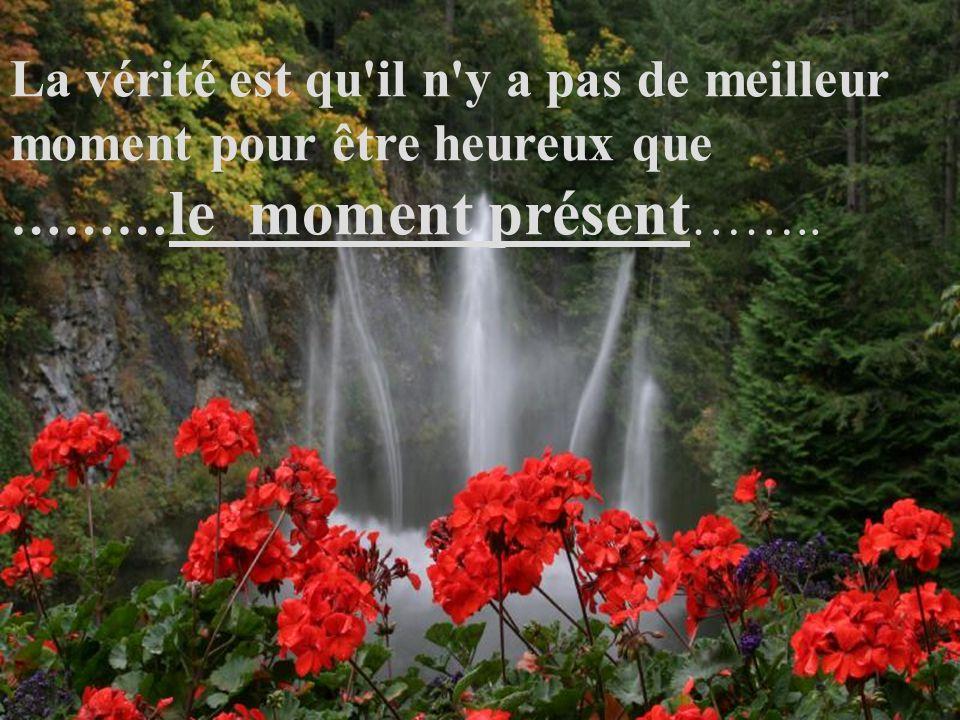 La vérité est qu il n y a pas de meilleur moment pour être heureux que ……… le moment présent ……..