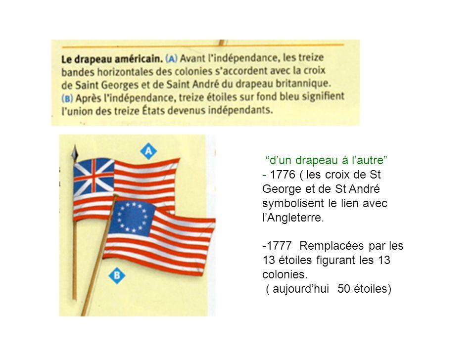 dun drapeau à lautre - 1776 ( les croix de St George et de St André symbolisent le lien avec lAngleterre. -1777 Remplacées par les 13 étoiles figurant