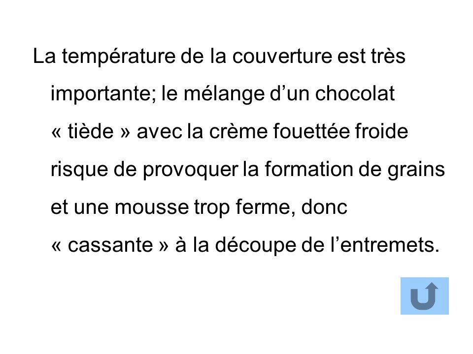 La température de la couverture est très importante; le mélange dun chocolat « tiède » avec la crème fouettée froide risque de provoquer la formation