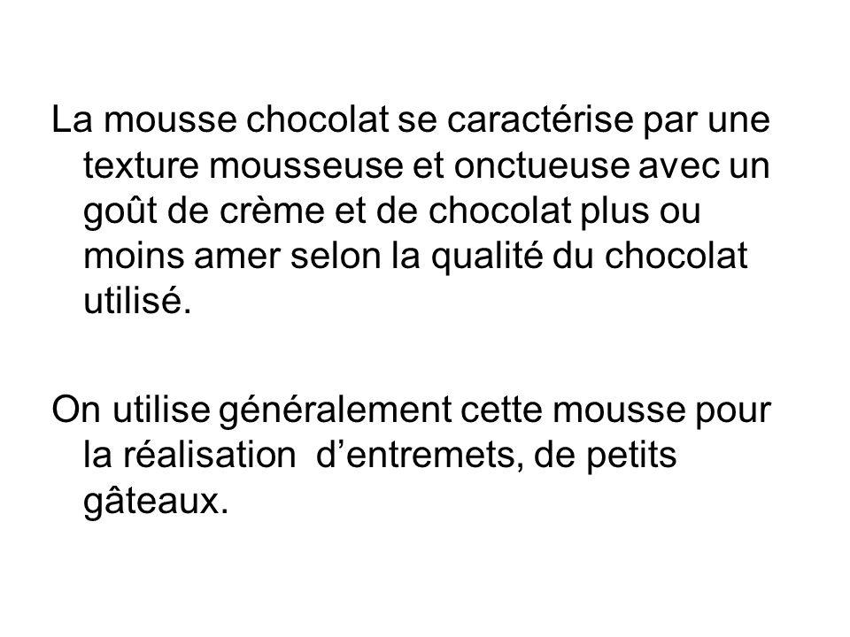 La mousse chocolat se caractérise par une texture mousseuse et onctueuse avec un goût de crème et de chocolat plus ou moins amer selon la qualité du c