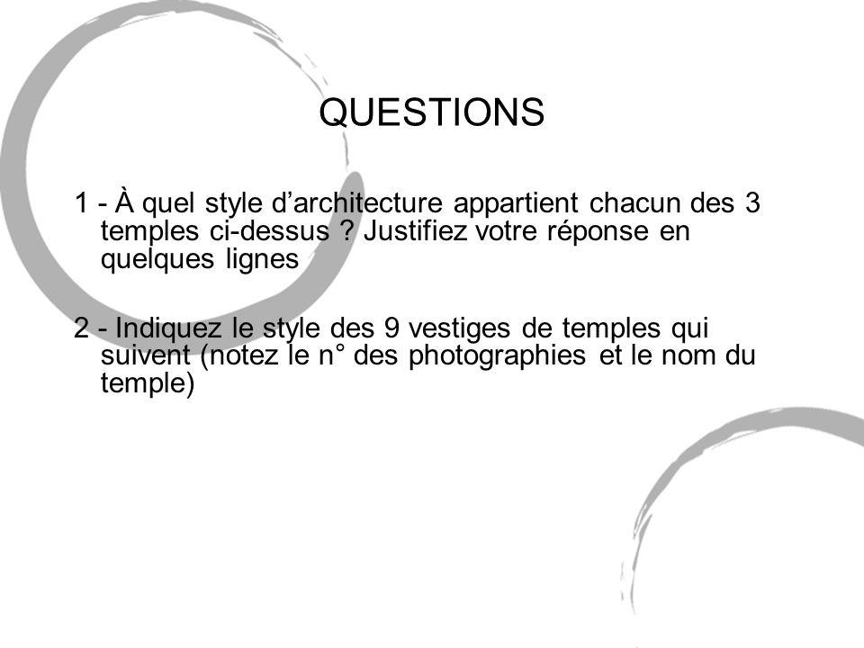 QUESTIONS 1 - À quel style darchitecture appartient chacun des 3 temples ci-dessus ? Justifiez votre réponse en quelques lignes 2 - Indiquez le style