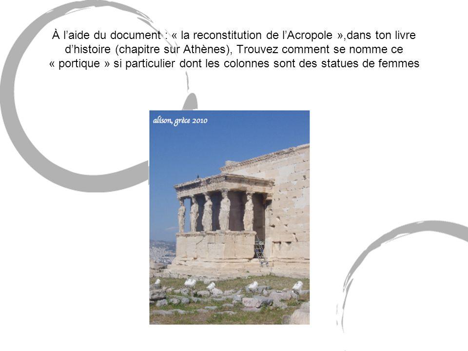 À laide du document : « la reconstitution de lAcropole »,dans ton livre dhistoire (chapitre sur Athènes), Trouvez comment se nomme ce « portique » si